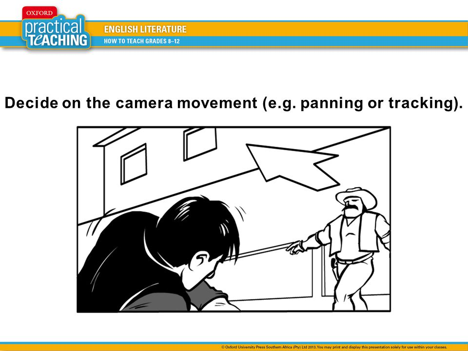 Decide on the camera movement (e.g. panning or tracking).
