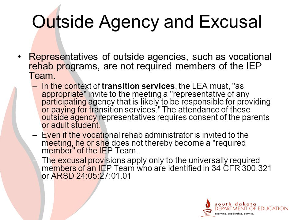 Outside Agency and Excusal Representatives of outside agencies, such as vocational rehab programs, are not required members of the IEP Team.