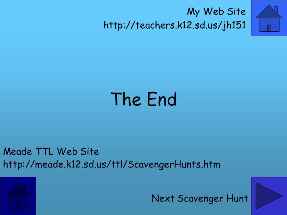 The End Meade TTL Web Site http://meade.k12.sd.us/ttl/ScavengerHunts.htm Next Scavenger Hunt My Web Site http://teachers.k12.sd.us/jh151