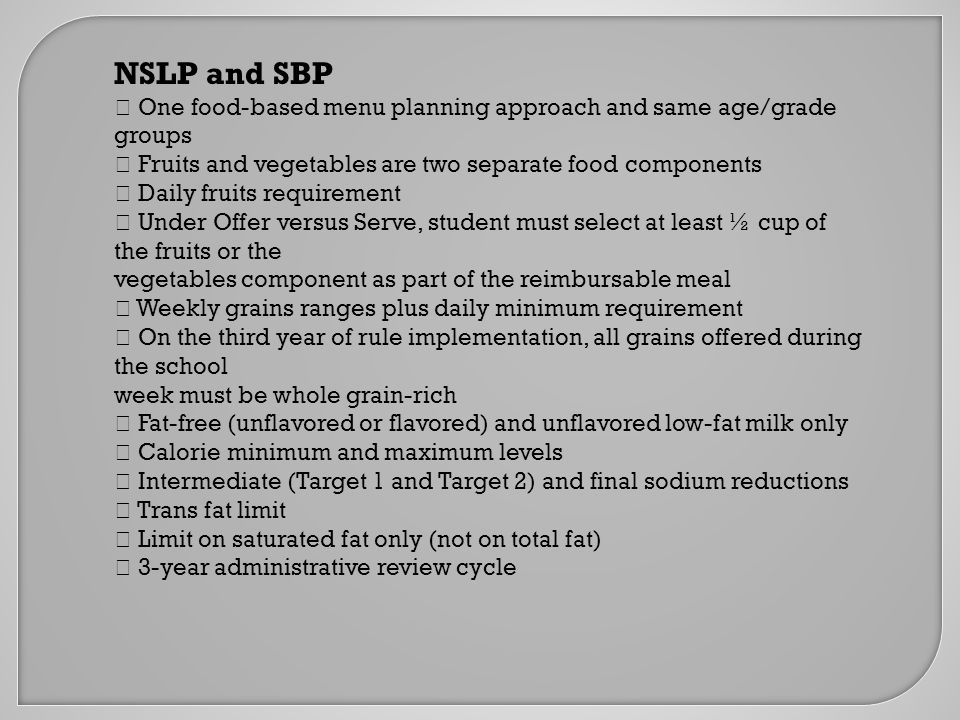 NSLP and SBP  One food-based menu planning approach and same age/grade groups  Fruits and vegetables are two separate food components  Daily fruits requirement  Under Offer versus Serve, student must select at least ½ cup of the fruits or the vegetables component as part of the reimbursable meal  Weekly grains ranges plus daily minimum requirement  On the third year of rule implementation, all grains offered during the school week must be whole grain-rich  Fat-free (unflavored or flavored) and unflavored low-fat milk only  Calorie minimum and maximum levels  Intermediate (Target 1 and Target 2) and final sodium reductions  Trans fat limit  Limit on saturated fat only (not on total fat)  3-year administrative review cycle