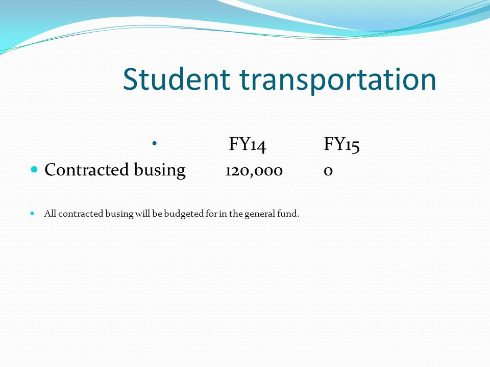 Student transportation FY14 FY15 Contracted busing120,0000 All contracted busing will be budgeted for in the general fund.