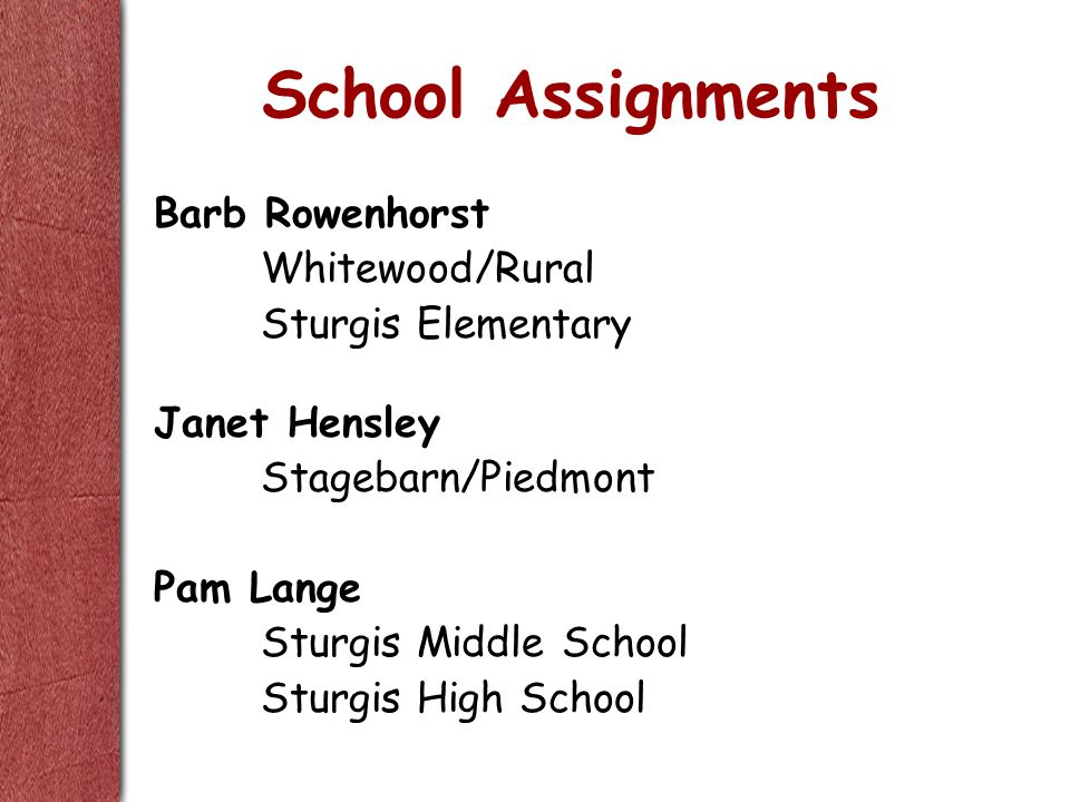School Assignments Barb Rowenhorst Whitewood/Rural Sturgis Elementary Janet Hensley Stagebarn/Piedmont Pam Lange Sturgis Middle School Sturgis High Sc