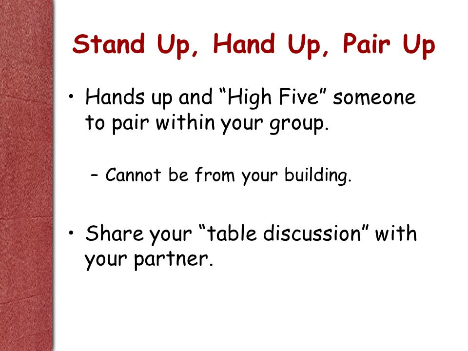 Stand Up, Hand Up, Pair Up Hands up and High Five someone to pair within your group.