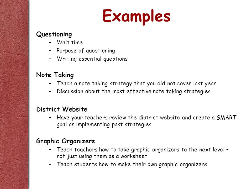 Examples Questioning –Wait time –Purpose of questioning –Writing essential questions Note Taking –Teach a note taking strategy that you did not cover last year –Discussion about the most effective note taking strategies District Website –Have your teachers review the district website and create a SMART goal on implementing past strategies Graphic Organizers –Teach teachers how to take graphic organizers to the next level – not just using them as a worksheet –Teach students how to make their own graphic organizers