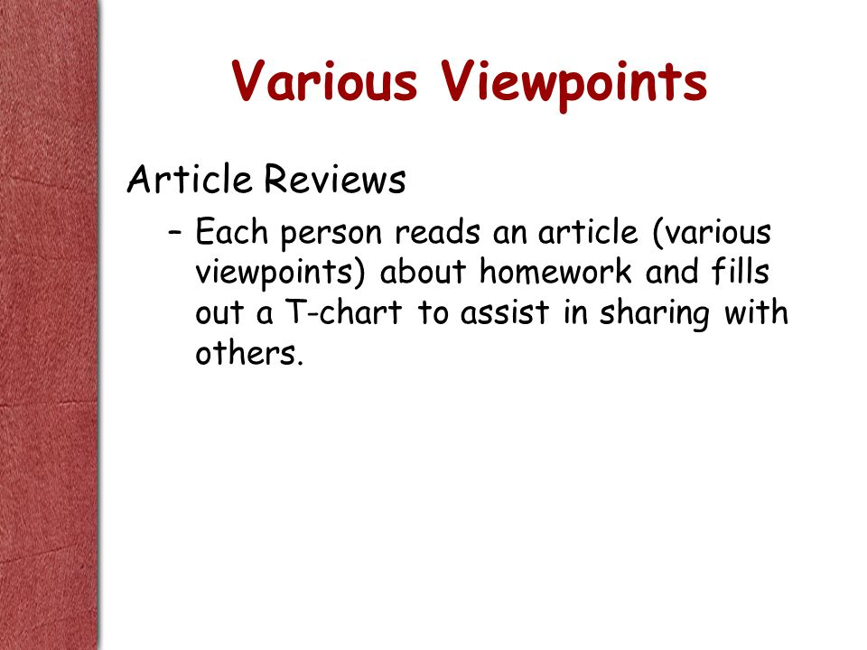 Various Viewpoints Article Reviews –Each person reads an article (various viewpoints) about homework and fills out a T-chart to assist in sharing with others.