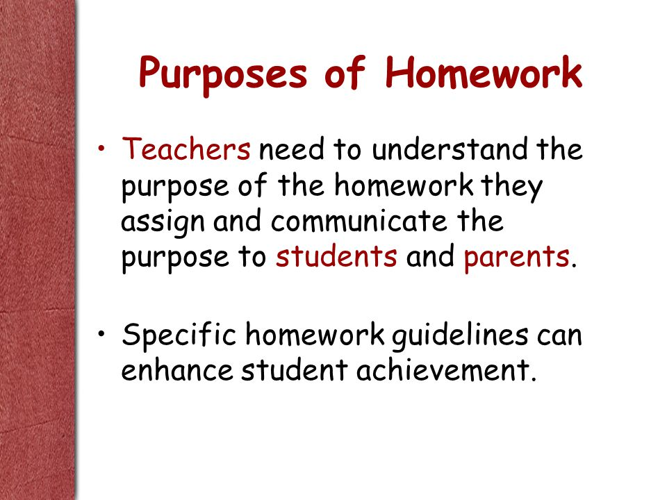 Purposes of Homework Teachers need to understand the purpose of the homework they assign and communicate the purpose to students and parents.