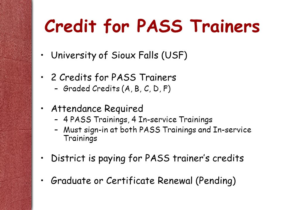 Credit for PASS Trainers University of Sioux Falls (USF) 2 Credits for PASS Trainers –Graded Credits (A, B, C, D, F) Attendance Required –4 PASS Trainings, 4 In-service Trainings –Must sign-in at both PASS Trainings and In-service Trainings District is paying for PASS trainer's credits Graduate or Certificate Renewal (Pending)