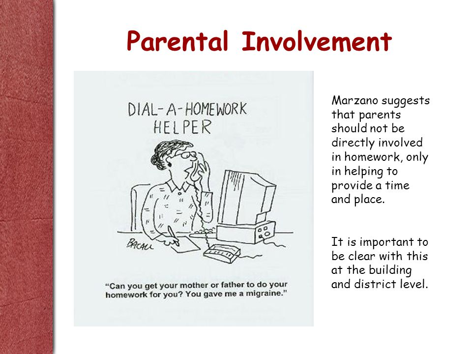 Parental Involvement Marzano suggests that parents should not be directly involved in homework, only in helping to provide a time and place.