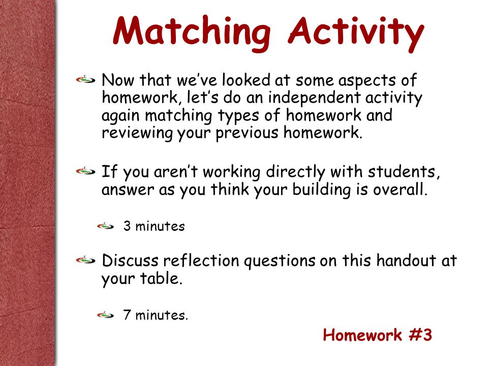 Matching Activity Now that we've looked at some aspects of homework, let's do an independent activity again matching types of homework and reviewing your previous homework.