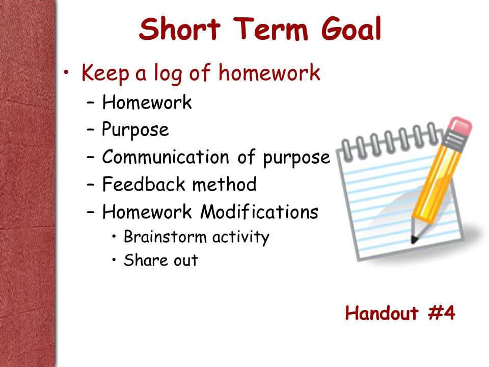 Short Term Goal Keep a log of homework –Homework –Purpose –Communication of purpose –Feedback method –Homework Modifications Brainstorm activity Share out Handout #4