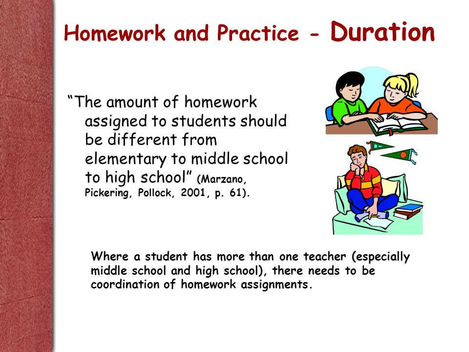 The amount of homework assigned to students should be different from elementary to middle school to high school (Marzano, Pickering, Pollock, 2001, p.