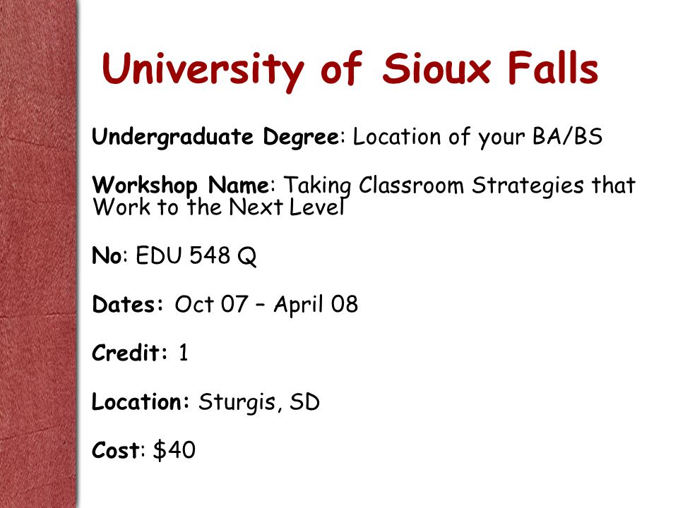 University of Sioux Falls Undergraduate Degree: Location of your BA/BS Workshop Name: Taking Classroom Strategies that Work to the Next Level No: EDU 548 Q Dates: Oct 07 – April 08 Credit: 1 Location: Sturgis, SD Cost: $40