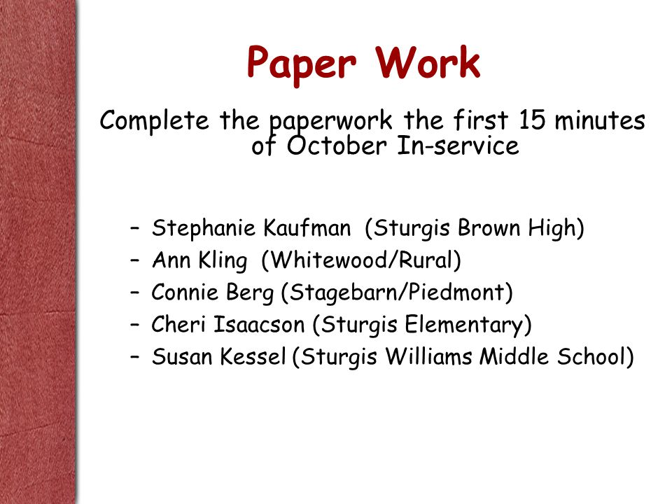 Paper Work Complete the paperwork the first 15 minutes of October In-service –Stephanie Kaufman (Sturgis Brown High) –Ann Kling (Whitewood/Rural) –Connie Berg (Stagebarn/Piedmont) –Cheri Isaacson (Sturgis Elementary) –Susan Kessel (Sturgis Williams Middle School)