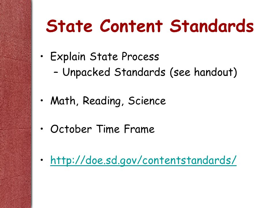 State Content Standards Explain State Process –Unpacked Standards (see handout) Math, Reading, Science October Time Frame http://doe.sd.gov/contentstandards/