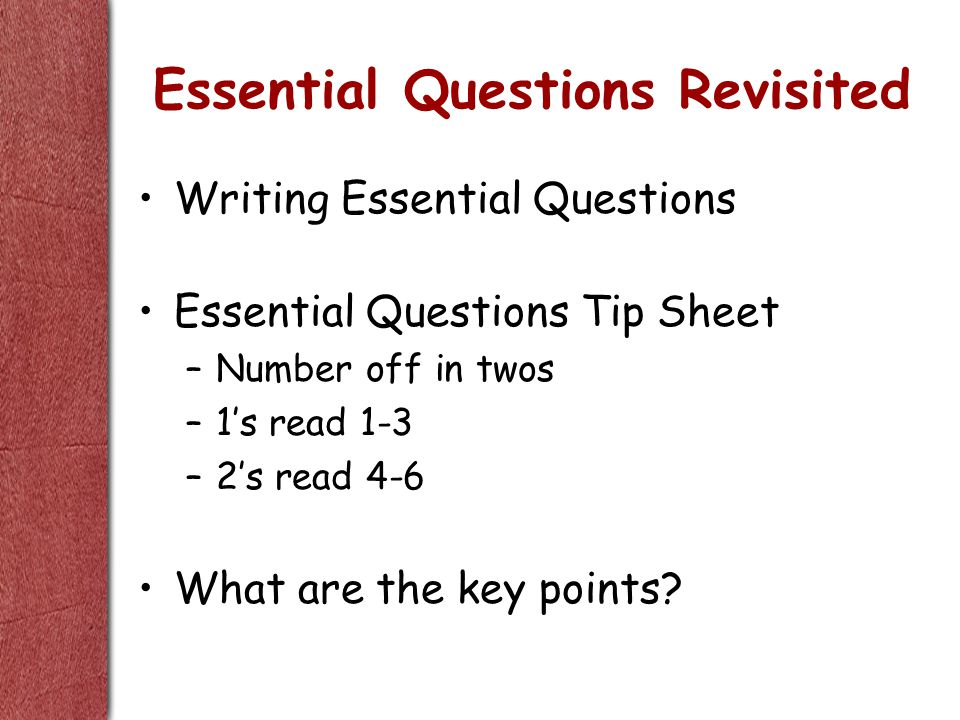 Essential Questions Revisited Writing Essential Questions Essential Questions Tip Sheet –Number off in twos –1's read 1-3 –2's read 4-6 What are the key points?