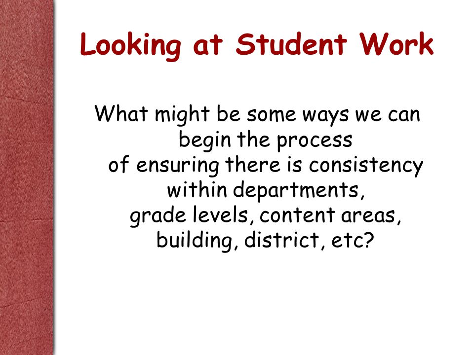 Looking at Student Work What might be some ways we can begin the process of ensuring there is consistency within departments, grade levels, content areas, building, district, etc