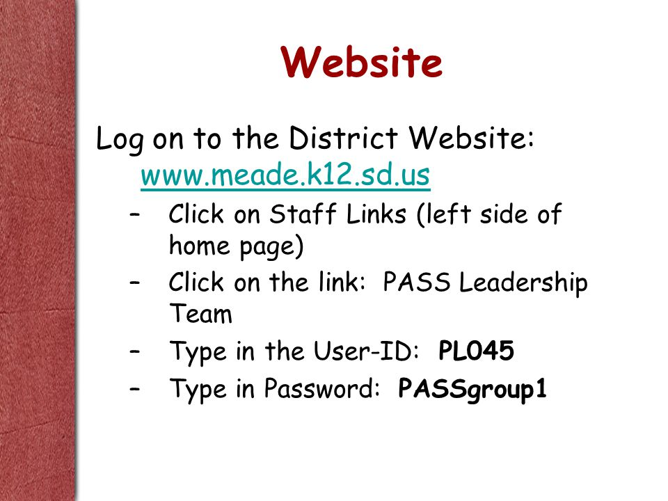 Website Log on to the District Website: www.meade.k12.sd.us www.meade.k12.sd.us –Click on Staff Links (left side of home page) –Click on the link: PASS Leadership Team –Type in the User-ID: PL045 –Type in Password: PASSgroup1