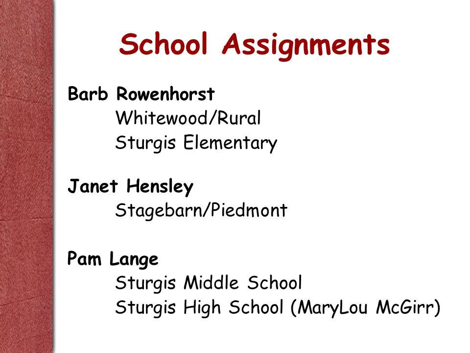 School Assignments Barb Rowenhorst Whitewood/Rural Sturgis Elementary Janet Hensley Stagebarn/Piedmont Pam Lange Sturgis Middle School Sturgis High School (MaryLou McGirr)