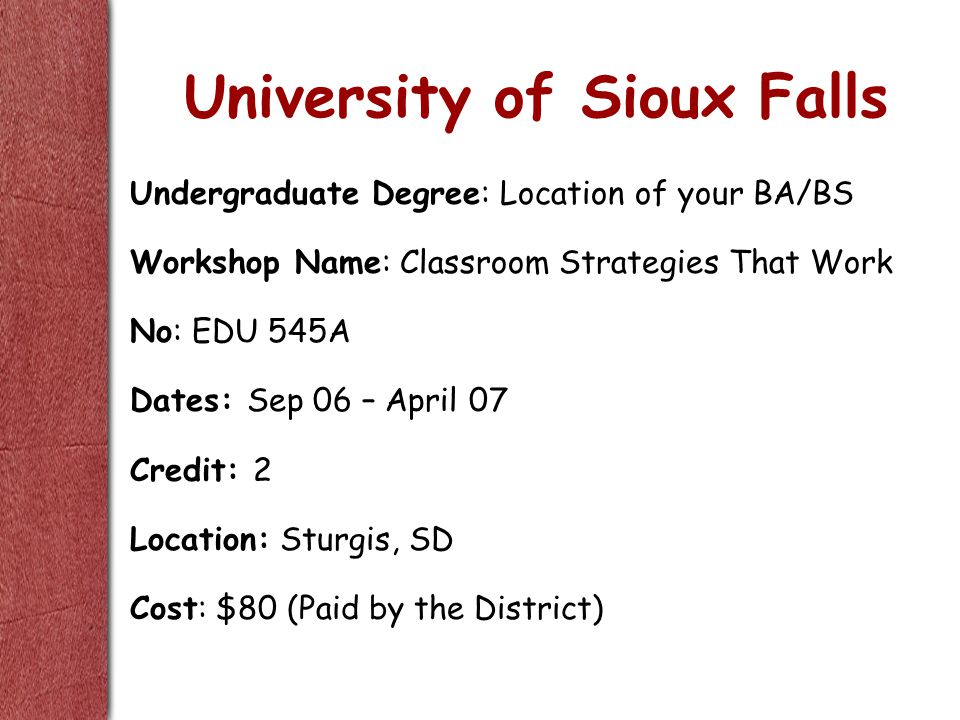 University of Sioux Falls Undergraduate Degree: Location of your BA/BS Workshop Name: Classroom Strategies That Work No: EDU 545A Dates: Sep 06 – April 07 Credit: 2 Location: Sturgis, SD Cost: $80 (Paid by the District)