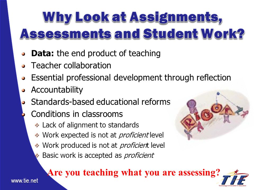 www.tie.net Data: the end product of teaching Teacher collaboration Essential professional development through reflection Accountability Standards-based educational reforms Conditions in classrooms Lack of alignment to standards Work expected is not at proficient level Work produced is not at proficient level Basic work is accepted as proficient Are you teaching what you are assessing