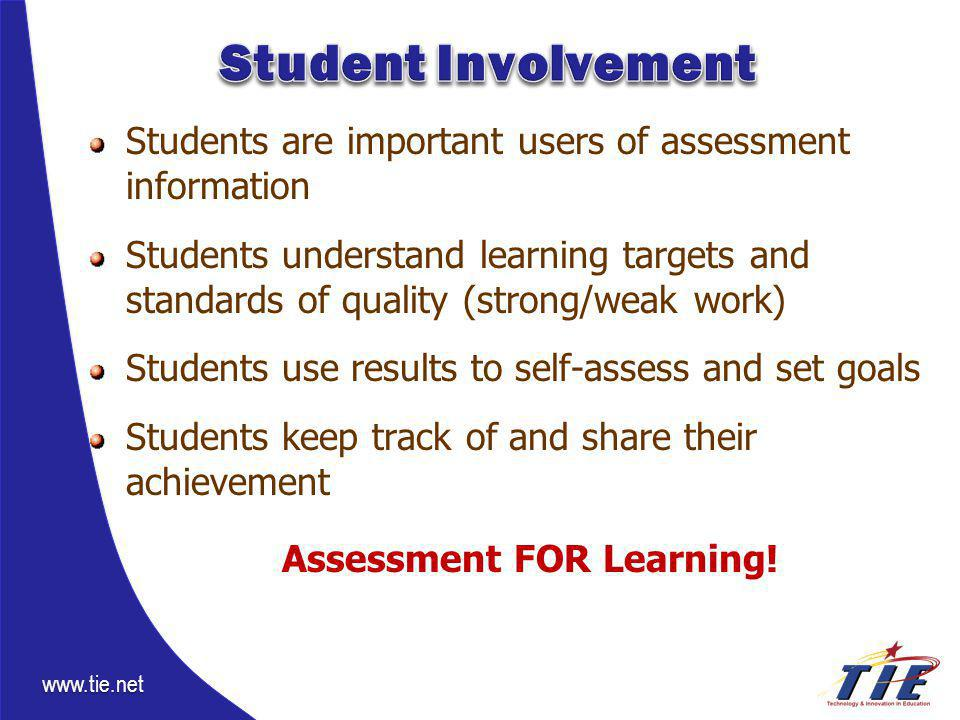 www.tie.net Students are important users of assessment information Students understand learning targets and standards of quality (strong/weak work) Students use results to self-assess and set goals Students keep track of and share their achievement Assessment FOR Learning!