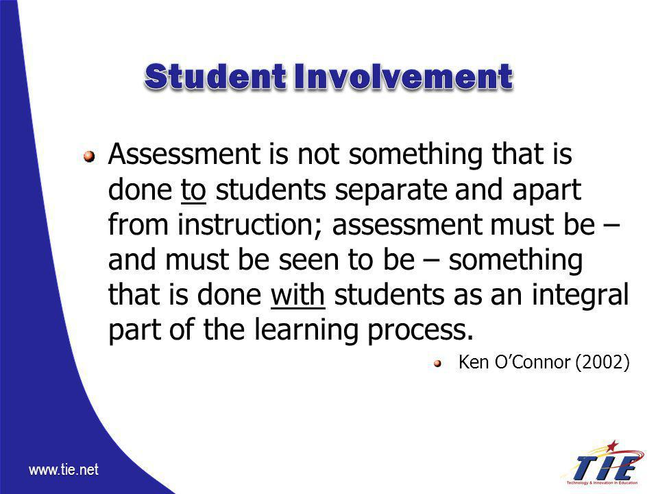 www.tie.net Assessment is not something that is done to students separate and apart from instruction; assessment must be – and must be seen to be – something that is done with students as an integral part of the learning process.