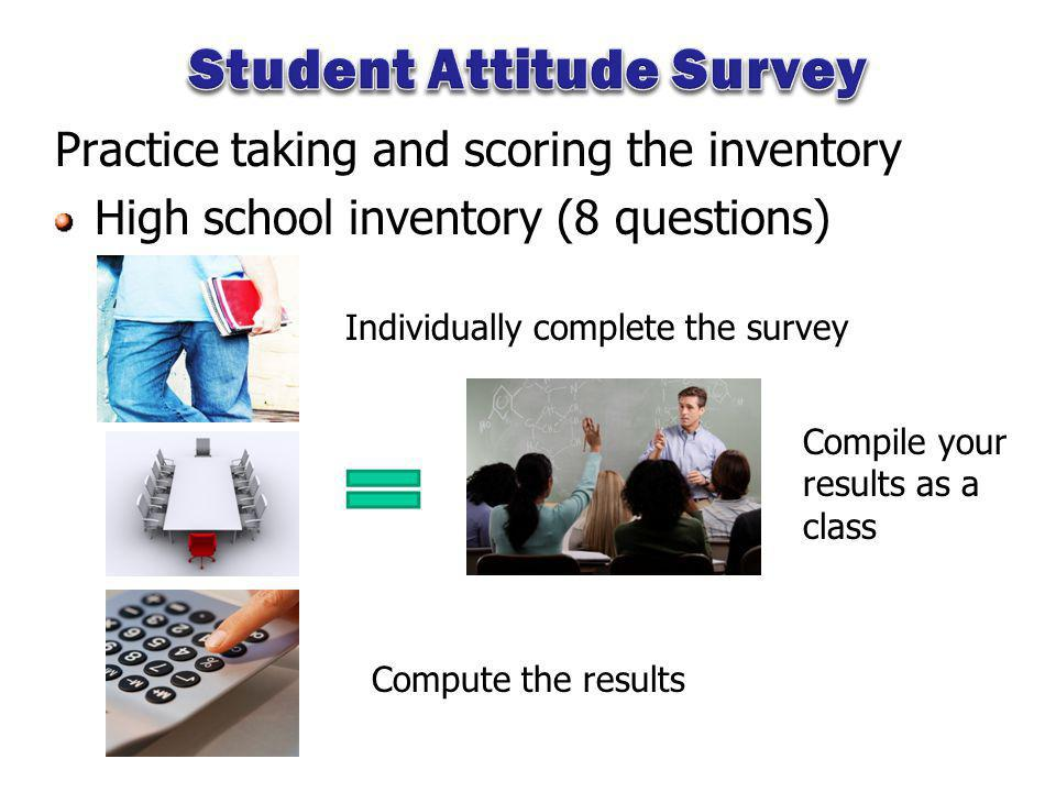 Practice taking and scoring the inventory High school inventory (8 questions) Individually complete the survey Compile your results as a class Compute the results
