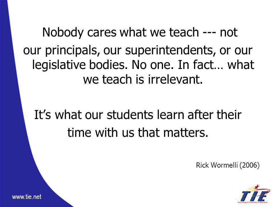 www.tie.net Nobody cares what we teach --- not our principals, our superintendents, or our legislative bodies.