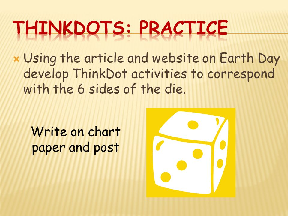  Using the article and website on Earth Day develop ThinkDot activities to correspond with the 6 sides of the die.