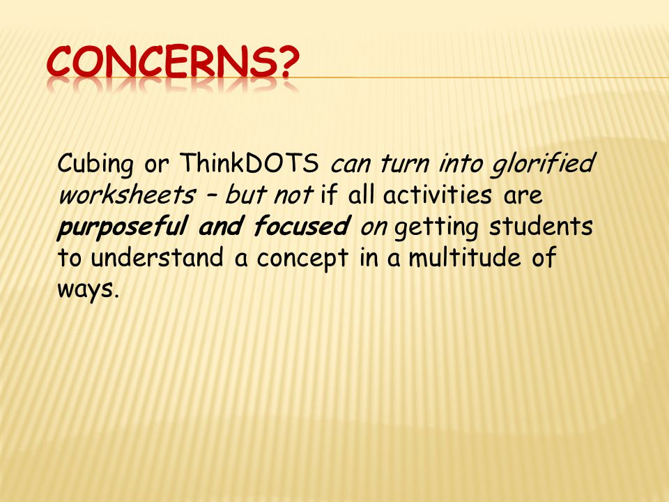 Cubing or ThinkDOTS can turn into glorified worksheets – but not if all activities are purposeful and focused on getting students to understand a concept in a multitude of ways.