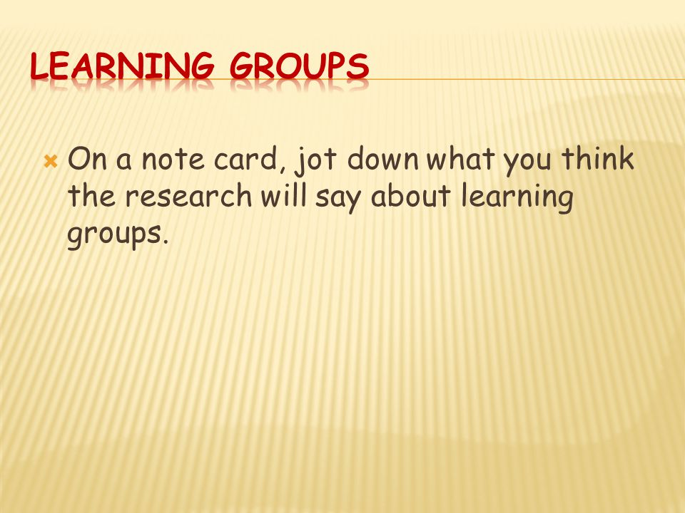  On a note card, jot down what you think the research will say about learning groups.
