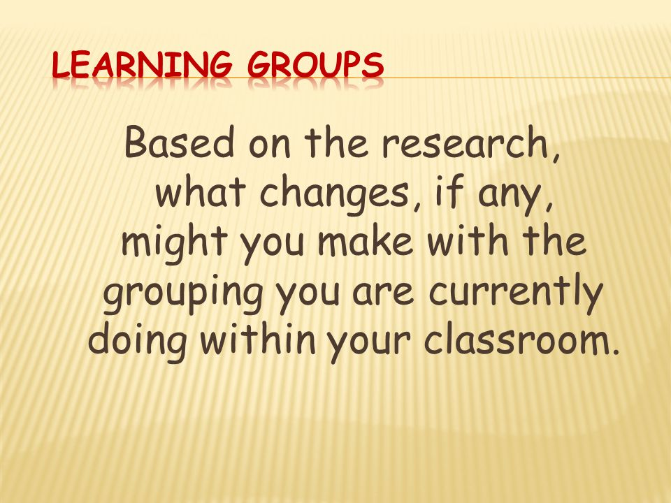 Based on the research, what changes, if any, might you make with the grouping you are currently doing within your classroom.