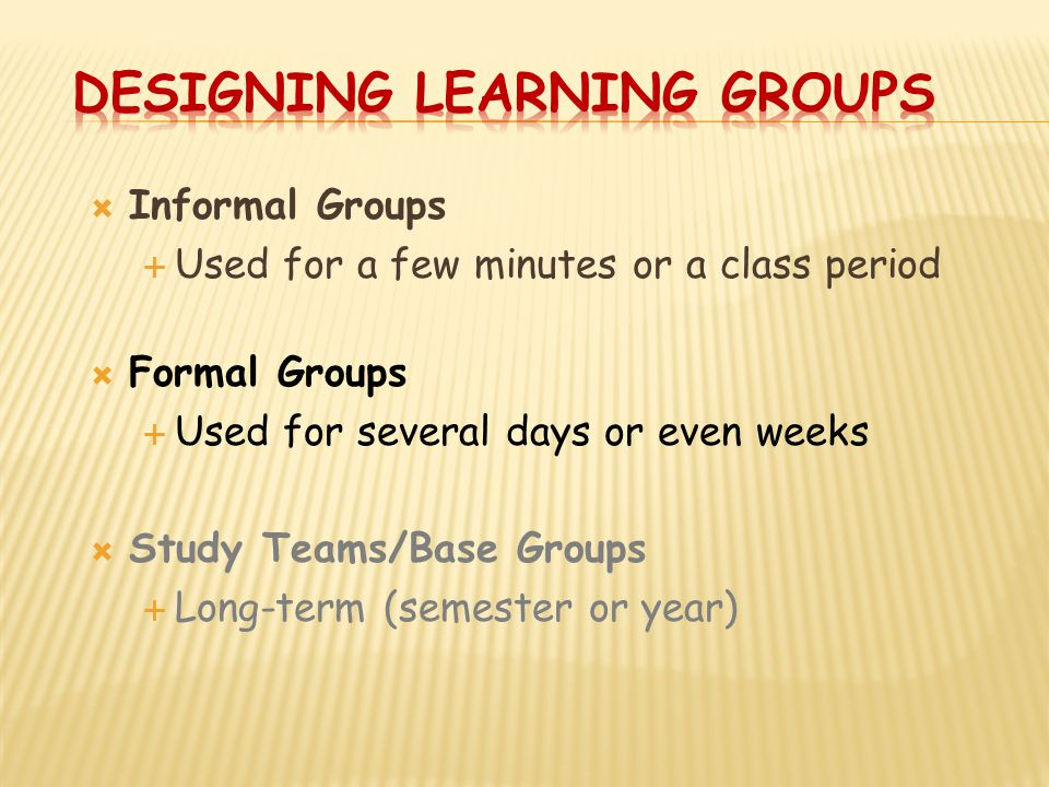  Informal Groups  Used for a few minutes or a class period  Formal Groups  Used for several days or even weeks  Study Teams/Base Groups  Long-term (semester or year)