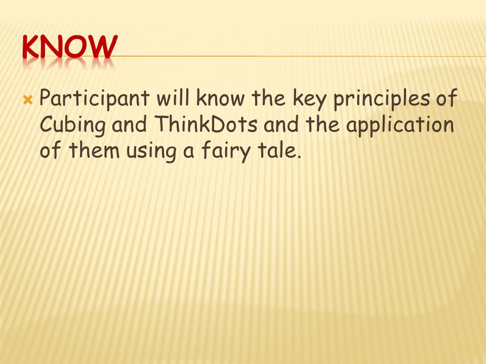  Participant will know the key principles of Cubing and ThinkDots and the application of them using a fairy tale.