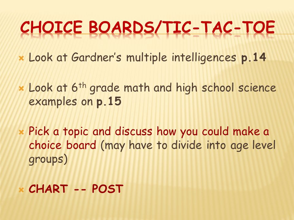  Look at Gardner's multiple intelligences p.14  Look at 6 th grade math and high school science examples on p.15  Pick a topic and discuss how you could make a choice board (may have to divide into age level groups)  CHART -- POST