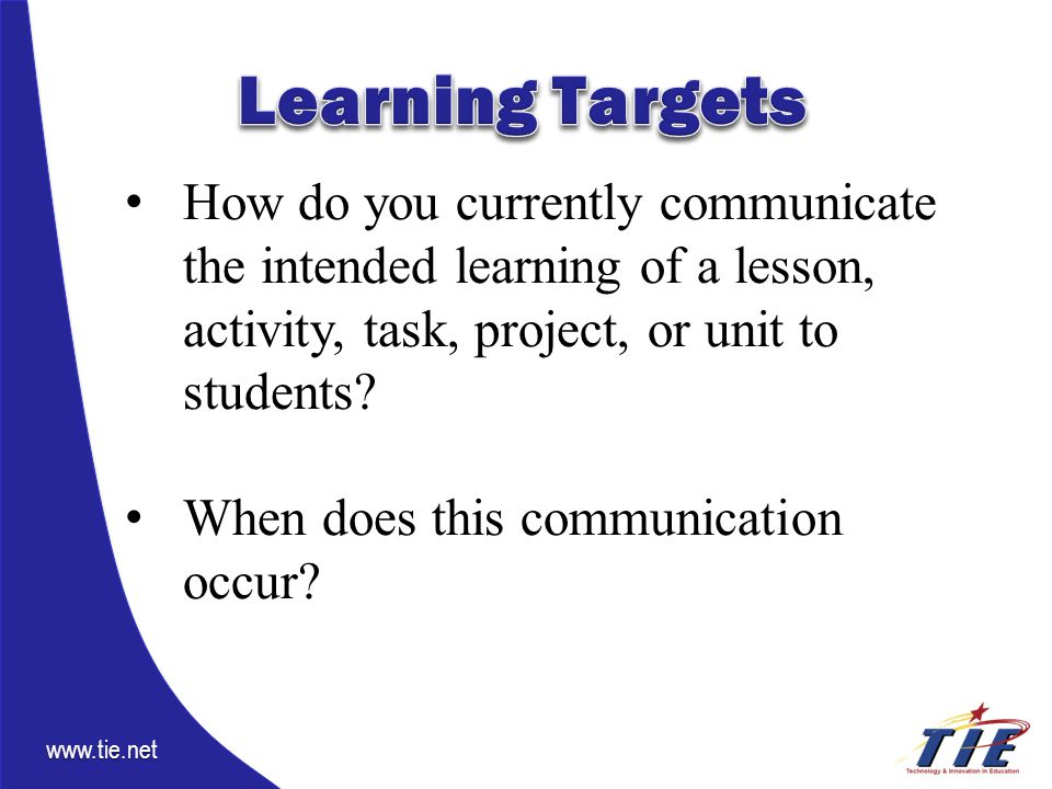 www.tie.net How do you currently communicate the intended learning of a lesson, activity, task, project, or unit to students.