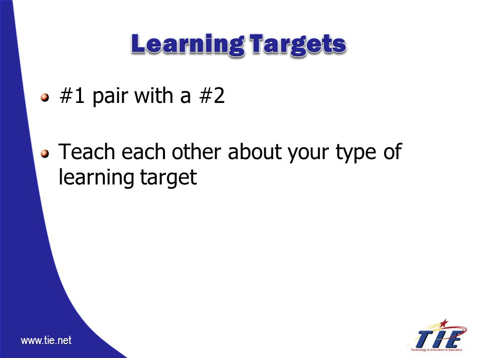 www.tie.net #1 pair with a #2 Teach each other about your type of learning target
