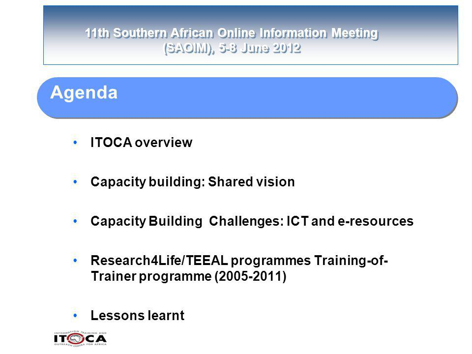 11th Southern African Online Information Meeting (SAOIM), 5-8 June 2012 Agenda ITOCA overview Capacity building: Shared vision Capacity Building Challenges: ICT and e-resources Research4Life/TEEAL programmes Training-of- Trainer programme (2005-2011) Lessons learnt