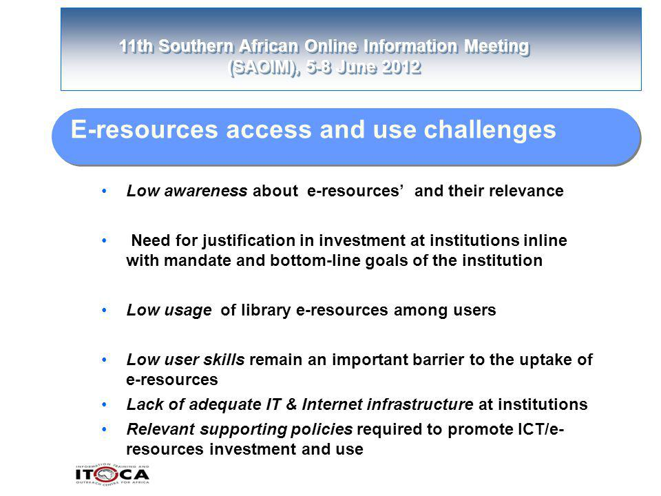 11th Southern African Online Information Meeting (SAOIM), 5-8 June 2012 E-resources access and use challenges Low awareness about e-resources' and their relevance Need for justification in investment at institutions inline with mandate and bottom-line goals of the institution Low usage of library e-resources among users Low user skills remain an important barrier to the uptake of e-resources Lack of adequate IT & Internet infrastructure at institutions Relevant supporting policies required to promote ICT/e- resources investment and use