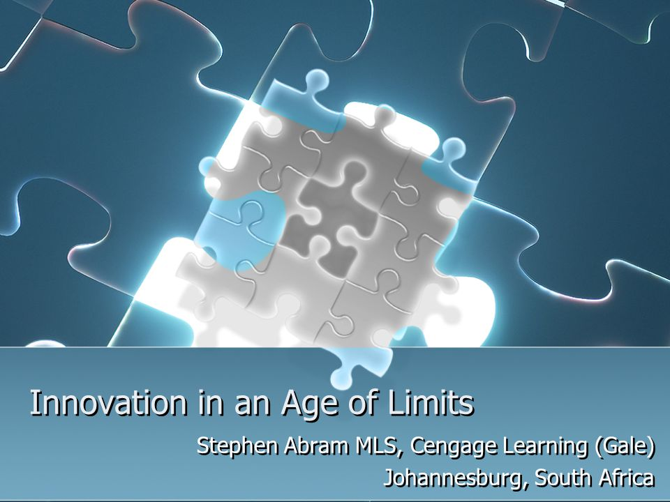 Innovation in an Age of Limits Stephen Abram MLS, Cengage Learning (Gale) Johannesburg, South Africa Stephen Abram MLS, Cengage Learning (Gale) Johann