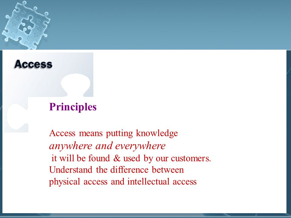 Principles Access means putting knowledge anywhere and everywhere it will be found & used by our customers.