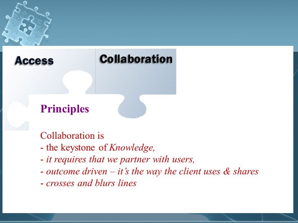 Principles Collaboration is - the keystone of Knowledge, - it requires that we partner with users, - outcome driven – it's the way the client uses & shares - crosses and blurs lines