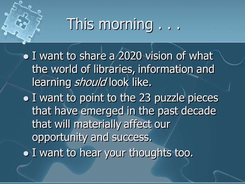 This morning... I want to share a 2020 vision of what the world of libraries, information and learning should look like. I want to point to the 23 puz