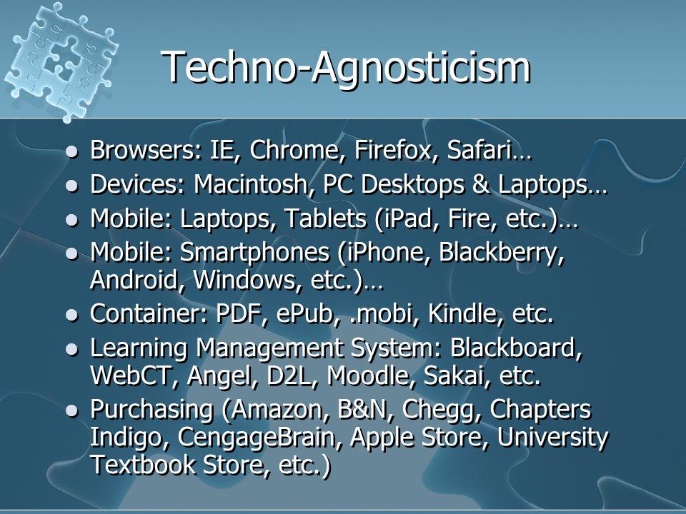 Techno-Agnosticism Browsers: IE, Chrome, Firefox, Safari… Devices: Macintosh, PC Desktops & Laptops… Mobile: Laptops, Tablets (iPad, Fire, etc.)… Mobile: Smartphones (iPhone, Blackberry, Android, Windows, etc.)… Container: PDF, ePub,.mobi, Kindle, etc.