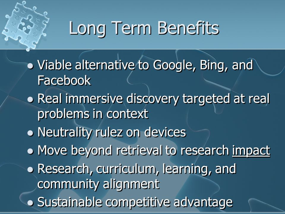 Long Term Benefits Viable alternative to Google, Bing, and Facebook Real immersive discovery targeted at real problems in context Neutrality rulez on devices Move beyond retrieval to research impact Research, curriculum, learning, and community alignment Sustainable competitive advantage Viable alternative to Google, Bing, and Facebook Real immersive discovery targeted at real problems in context Neutrality rulez on devices Move beyond retrieval to research impact Research, curriculum, learning, and community alignment Sustainable competitive advantage