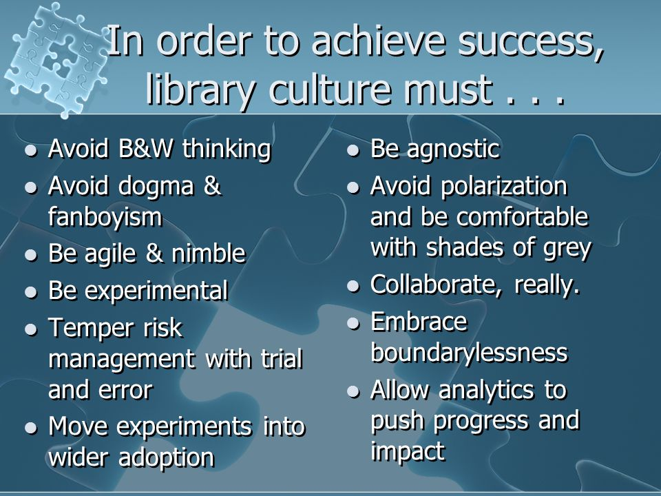 In order to achieve success, library culture must...