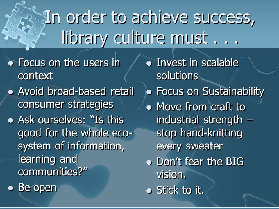 "In order to achieve success, library culture must... Focus on the users in context Avoid broad-based retail consumer strategies Ask ourselves: ""Is thi"
