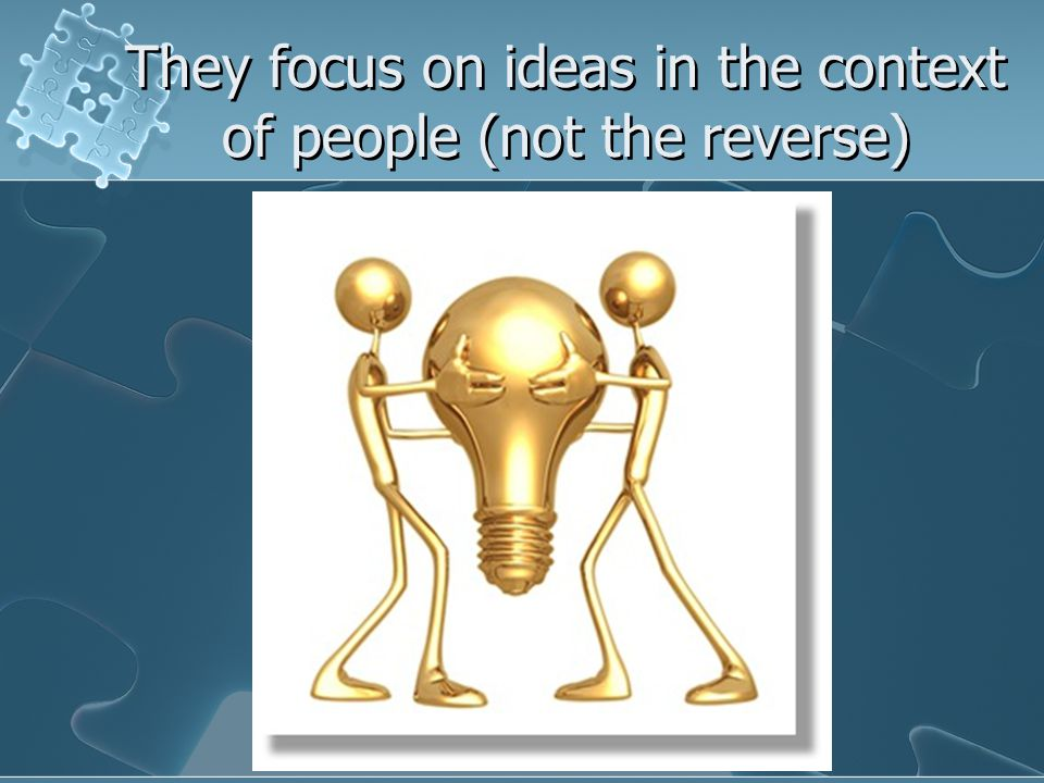 They focus on ideas in the context of people (not the reverse)