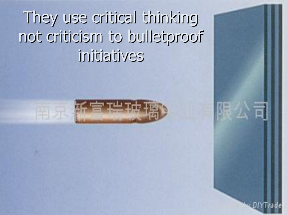They use critical thinking not criticism to bulletproof initiatives