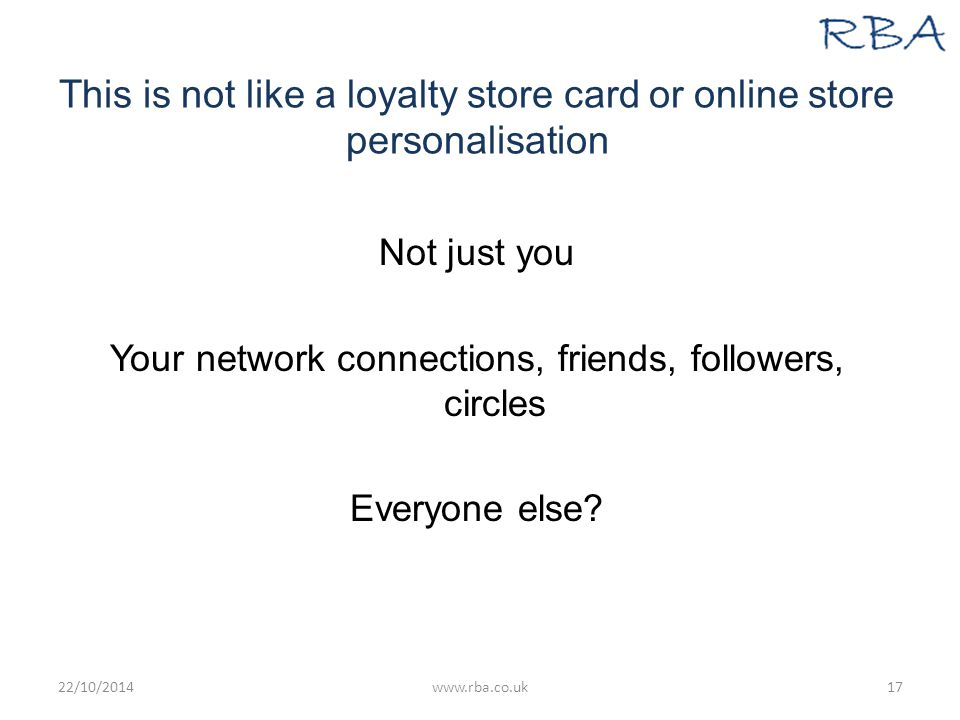 This is not like a loyalty store card or online store personalisation Not just you Your network connections, friends, followers, circles Everyone else.